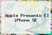 Apple Presento El <b>iPhone SE</b>