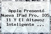 <b>Apple</b> Presentó Nueva IPad Pro, IOS 11 Y El Altavoz Inteligente ...