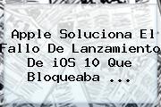 Apple Soluciona El Fallo De Lanzamiento De <b>iOS 10</b> Que Bloqueaba ...