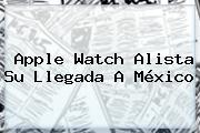 <b>Apple Watch</b> Alista Su Llegada A México