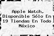 <b>Apple Watch</b>, Disponible Sólo En 19 Tiendas En Todo México