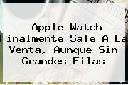 <b>Apple Watch</b> Finalmente Sale A La Venta, Aunque Sin Grandes Filas