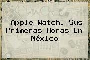 <b>Apple Watch</b>, Sus Primeras Horas En México