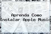 Aprenda Como Instalar <b>Apple Music</b>
