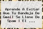 Aprende A Evitar Que Tu Bandeja De <b>Gmail</b> Se Llene De Spam | El ...