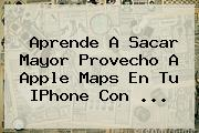 Aprende A Sacar Mayor Provecho A Apple <b>Maps</b> En Tu IPhone Con ...