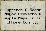 Aprende A Sacar Mayor Provecho A Apple <b>Maps</b> En Tu IPhone Con ...