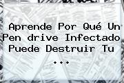Aprende Por Qué Un Pen <b>drive</b> Infectado Puede Destruir Tu <b>...</b>