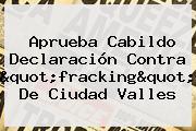 """Aprueba Cabildo Declaración Contra """"<b>fracking</b>"""" De Ciudad Valles"""