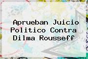 Aprueban Juicio Politico Contra <b>Dilma Rousseff</b>