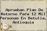 <u>Aprueban Plan De Retorno Para 12 Mil Personas En Betulia, Antioquia</u>