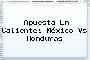 Apuesta En Caliente: <b>México Vs Honduras</b>