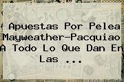 Apuestas Por Pelea <b>Mayweather</b>-Pacquiao A Todo Lo Que Dan En Las <b>...</b>