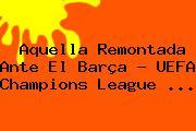 Aquella Remontada Ante El Barça - <b>UEFA Champions League</b> <b>...</b>