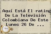 Aquí Está El <b>rating</b> De La Televisión Colombiana De Este Lunes 26 De ...
