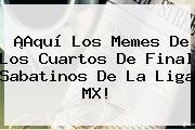 ¡Aquí Los Memes De Los <b>Cuartos De Final</b> Sabatinos De La Liga MX!