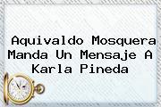 Aquivaldo Mosquera Manda Un Mensaje A <b>Karla Pineda</b>