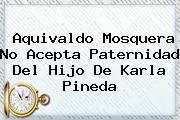 Aquivaldo Mosquera No Acepta Paternidad Del Hijo De <b>Karla Pineda</b>