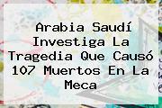 Arabia Saudí Investiga La Tragedia Que Causó 107 Muertos En <b>La Meca</b>