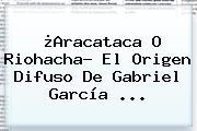 ¿<b>Aracataca</b> O Riohacha? El Origen Difuso De Gabriel García ...