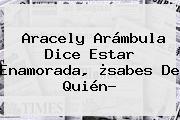 <b>Aracely Arámbula</b> Dice Estar Enamorada, ¿sabes De Quién?
