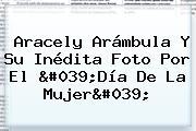 Aracely Arámbula Y Su Inédita Foto Por El &#039;<b>Día De La Mujer</b>&#039;