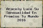 Aracely Luce Su Sensualidad En <b>Premios Tu Mundo 2016</b>