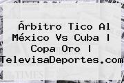 Árbitro Tico Al <b>México Vs Cuba</b> | Copa Oro | TelevisaDeportes.com