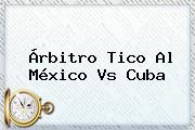 Árbitro Tico Al <b>México Vs Cuba</b>