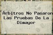Árbitros No Pasaron Las Pruebas De La <b>Dimayor</b>