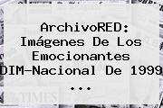 ArchivoRED: Imágenes De Los Emocionantes DIM-<b>Nacional</b> De 1999 <b>...</b>