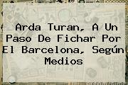 <b>Arda Turan</b>, A Un Paso De Fichar Por El Barcelona, Según Medios