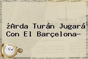 ¿<b>Arda Turán</b> Jugará Con El Barçelona?