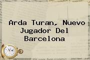 <b>Arda Turan</b>, Nuevo Jugador Del Barcelona