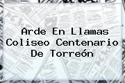 Arde En Llamas <b>Coliseo Centenario</b> De <b>Torreón</b>