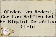 ¡Arden Las Redes!, Con Las Selfies <b>hot</b> En Biquini De Jésica Cirio
