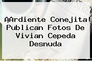 ¡Ardiente Conejita! Publican Fotos De <b>Vivian Cepeda</b> Desnuda