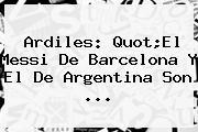 Ardiles: Quot;El Messi De <b>Barcelona</b> Y El De Argentina Son <b>...</b>