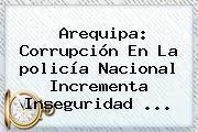 Arequipa: Corrupción En La <b>policía Nacional</b> Incrementa Inseguridad <b>...</b>