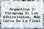 <b>Argentina</b> 2- <b>Paraguay</b> 0: Los Albicelestes, Más Cerca De La Final