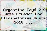 <b>Argentina</b> Cayó 2-0 Ante <b>Ecuador</b> Por Eliminatorias Rusia 2018 <b>...</b>
