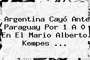 <b>Argentina</b> Cayó Ante <b>Paraguay</b> Por 1 A 0 En El Mario Alberto Kempes ...