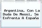 <b>Argentina</b>, Con La Duda De Messi, Se Enfrenta A España