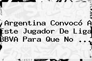 Argentina Convocó A Este Jugador De <b>Liga BBVA</b> Para Que No <b>...</b>