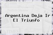 <i>Argentina Deja Ir El Triunfo</i>