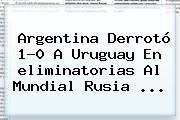 Argentina Derrotó 1-0 A Uruguay En <b>eliminatorias</b> Al Mundial <b>Rusia</b> ...