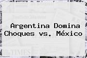 <b>Argentina</b> Domina Choques <b>vs</b>. <b>México</b>