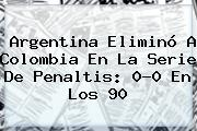 <b>Argentina</b> Eliminó A <b>Colombia</b> En La Serie De Penaltis: 0-0 En Los 90
