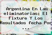 Argentina En Las <b>eliminatorias</b>: El Fixture Y Los Resultados <b>fecha</b> Por ...
