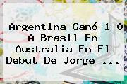 <b>Argentina</b> Ganó 1-0 A <b>Brasil</b> En Australia En El Debut De Jorge ...